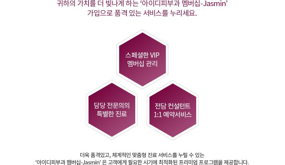 귀하의 가치를 더 빛나게 하는 '아이디피부과 멤버십-Jasmin' 가입으로 품격 있는 서비스를 누리세요.
